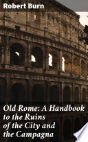 Old Rome  A Handbook to the Ruins of the City and the Campagna