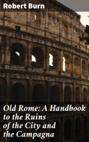 Old Rome: A Handbook to the Ruins of the City and the Campagna Pdf