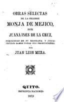 Obras selectas de la celebre monja de Mejico, sor Juana Ines de la Cruz, precedidas de su biografia y juicio crítico sobre todas sus producciones