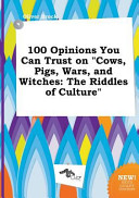 100 Opinions You Can Trust on Cows, Pigs, Wars, and Witches
