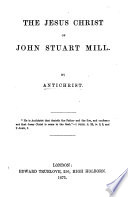 The Jesus Christ of J. S. Mill. By Antichrist