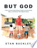 But God A Story Of God Using Ordinary People In Extraordinary Ways In The World S Most Difficult Places