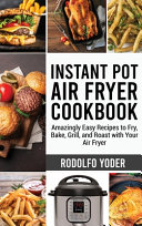 Instant Pot Air Fryer Cookbook  Amazingly Easy Recipes to Fry  Bake  Grill  and Roast with Your Air Fryer