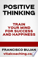 Positive Thinking Train Your Mind For Success And Happiness