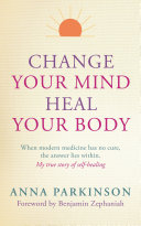 Change Your Mind  Heal Your Body  When Modern Medicine Has No Cure  The Answer Lies Within