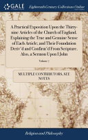A Practical Exposition Upon the Thirty Nine Articles of the Church of England  Explaining the True and Genuine Sense of Each Article  And Their Foundation Deriv d and Confirm d from Scripture  Also  a Sermon Upon I John  Volume 7