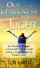 Out of the Darkness and Into the Light - My Personal Struggle with Schizoaffective Disorder and How the Illness Brought Me Closer to God