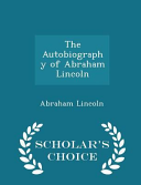 The Autobiography of Abraham Lincoln   Scholar s Choice Edition