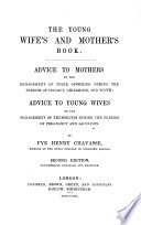The Young Wife S And Mother S Book Advice To Mothers On The Management Of Their Offspring Advice To Young Wives On The Management Of Themselves During The Periods Of Pregnancy And Lactation Second Edition Considerably Enlarged And Improved