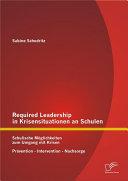 """Required Leadership in Krisensituationen an Schulen: Schulische M""""glichkeiten zum Umgang mit Krisen ? Pr""""vention ? Intervention ? Nachsorge"""