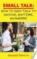 Small Talk: How to Easy Talk to Anyone, Anytime, Anywhere!