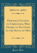 Friendly Counsel to Christians  Who Desire to Do Good to the Souls of Men  Classic Reprint