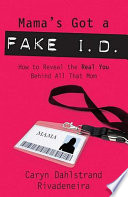 Mama's Got a Fake I.D.  : How to Reveal the Real You Behind All That Mom
