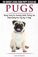 Pugs   The Owner s Guide from Puppy to Old Age   Choosing  Caring For  Grooming  Health  Training and Understanding Your Pug Dog Or Puppy