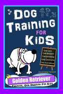 Dog Training for Kids  Dog Care  Dog Behavior  Dog Grooming  Dog Ownership  Dog Hand Signals  Easy  Fun Training   Fast Results  Golden Retriever Training  Dog Training For Kids