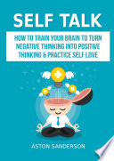 Self Talk  How to Train Your Brain to Turn Negative Thinking into Positive Thinking   Practice Self Love