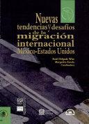 Nuevas tendencias y desafíos de la migración internacional México-Estados Unidos