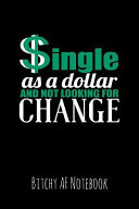 Single as a Dollar and Not Looking for Change  Bitchy AF Notebook   Snarky Sarcastic Funny Gag Quote for Work Or Friends   Fun Lined Journal for Schoo