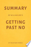 Summary of William Ury's Getting Past No by Milkyway Media