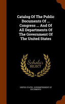 Catalog Of The Public Documents Of Congress And Of All Departments Of The Government Of The United States