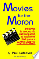 Movies for the Moron - 50 Movies to own, watch, and learn about so people don't think you're a movie moron Read Online