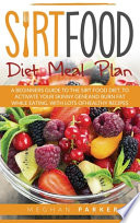 Sirtfood Diet Meal Plan: A Beginners Guide to the Sirtfood Diet, to Activate Your Skinny Gene and Burn Fat While Eating. With Lots of Healthy R