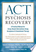 """""""ACT for Psychosis Recovery: A Practical Manual for Group-Based Interventions Using Acceptance and Commitment Therapy"""" by Emma K. O'Donoghue, Eric M.J. Morris, Joe Oliver, Louise C. Johns, Steven C. Hayes"""