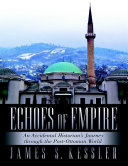 Echoes of Empire  An Accidental Historian   s Journey Through the Post Ottoman World