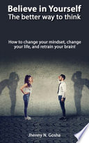 Believe in Yourself! The Better Way to Think - How to Change Your Mindset, Change Your Life, and Retrain Your Brain
