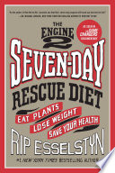 """The Engine 2 Seven-Day Rescue Diet: Eat Plants, Lose Weight, Save Your Health"" by Rip Esselstyn"