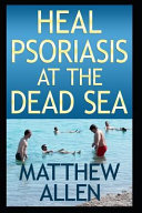 Heal Psoriasis at the Dead Sea: Nutrition, Sun, Sea, Detox and Positive Thoughts Essential for Clearing Skin and Joints.