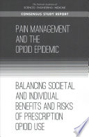 """Pain Management and the Opioid Epidemic: Balancing Societal and Individual Benefits and Risks of Prescription Opioid Use"" by National Academies of Sciences, Engineering, and Medicine, Health and Medicine Division, Board on Health Sciences Policy, Committee on Pain Management and Regulatory Strategies to Address Prescription Opioid Abuse, Jonathan K. Phillips, Morgan A. Ford, Richard J. Bonnie"