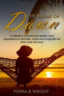 The Break of Dawn: A Collection of Poems and Spoken-word Expressions to Stimulate, Inspire and Invigorate the Mind, Body and Soul. ebook