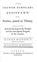 The French Scholar's Assistant: Or, Practice Joined to Theory ... The Second Edition, Very Much Improved