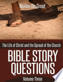 Bible Story Questions Volume Three The Life Of Christ And The Spread Of The Church