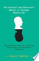 The Parents    and Educators    Manual of Teenage    Rebirth