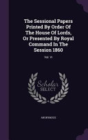 The Sessional Papers Printed By Order Of The House Of Lords Or Presented By Royal Command In The Session 1860