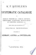 Systematic Catalogue of German periodicals, annual reports, directories, almanachs, transactions of Scientific Societies, etc. with the sole exception of political newspapers published in Germany, Austria and Switzerland