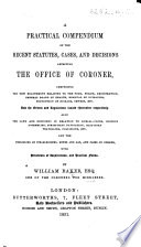A Practical Compendium of the Recent Statutes  Cases  and Decisions  affecting the Office of Coroner     With precedents of inquisitions  and practical forms