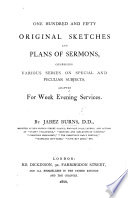 One Hundred and Fifty Original Sketches and Plans of Sermons  comprising various series on special and peculiar subjects  adapted for week evening services Book PDF