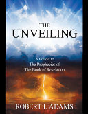 The Unveiling   A Guide to the Prophecies of the Book of Revelation