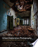 Urban Exploration Photography  : A Guide to Creating and Editing Images of Abandoned Places