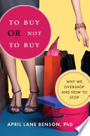 """To Buy or Not to Buy: Why We Overshop and How to Stop"" by April Benson"