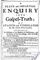 Plain and impartial Enquiry into Gospel truth  as stated and vindicated by Mr D  Williams  Especially in reference to the doctrine of justification  etc