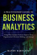 A PRACTITIONER S GUIDE TO BUSINESS ANALYTICS  Using Data Analysis Tools to Improve Your Organization   s Decision Making and Strategy