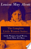 The Complete Little Women Series Little Women Good Wives Little Men Jo S Boys