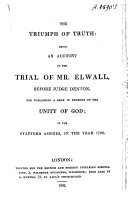 The triumph of truth, being an account of the trial of Mr. Elwall, before judge Denton, for publishing a book in defence of the unity of God, in 1726