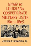 Guide To Louisiana Confederate Military Units 1861 1865 Arthur W Bergeron Google Books