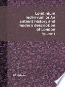 Londinium redivivum or An antient history and modern description of London