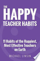 The Happy Teacher Habits  : 11 Habits of the Happiest, Most Effective Teachers on Earth